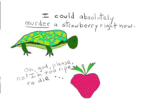 Turtle: I could absolutely *murder* a strawberry right now. Strawberry: Oh, god, please, no! I'm too ripe to die