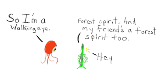 Walking Eye: So I'm a walking eye Green Vegetal Forest Spirit: Forest spirit. And my friend's a forest spirit too.  Wee Glowing Forest Spirit: Hey